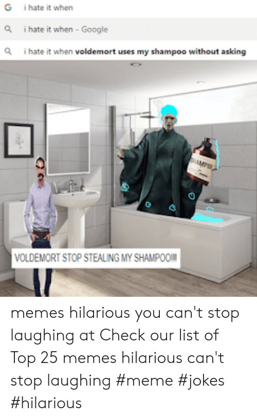 Laughing Meme: G  i hate it when  Q  i hate it when - Google  Q  i hate it when voldemort uses my shampoo without asking  VOLDEMORT STOP STEALING MY SHAMPOO memes hilarious you can't stop laughing at  Check our list of Top 25 memes hilarious can't stop laughing #meme #jokes #hilarious