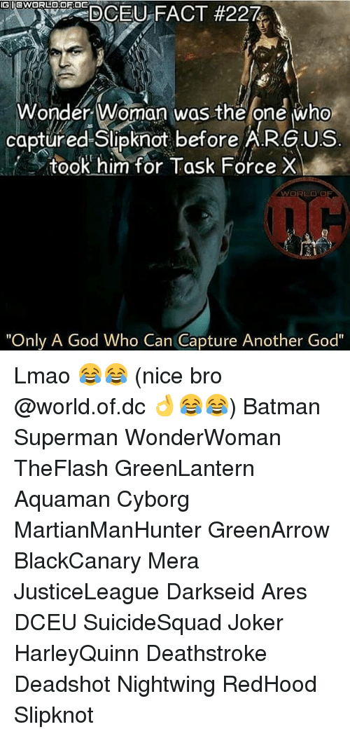 "task force: G I@wORLO.OF 0E  Wonder Woman was the one who  captured Slipknot before A.R.G.US  took him for Task Force X  WORLD OF  ""Only A God Who Can Capture Another God"" Lmao 😂😂 (nice bro @world.of.dc 👌😂😂) Batman Superman WonderWoman TheFlash GreenLantern Aquaman Cyborg MartianManHunter GreenArrow BlackCanary Mera JusticeLeague Darkseid Ares DCEU SuicideSquad Joker HarleyQuinn Deathstroke Deadshot Nightwing RedHood Slipknot"