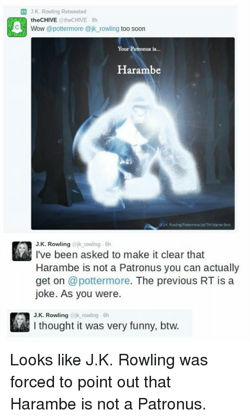 Chive: G J K Rowling Retweeted  the CHIVE  @theCHIVE 8h  C3 Wow @potter more ajk rowling  too soon  Your Patronus is  Harambe  Ltd TM Wamer Bros  J K. Rowling  ajk rowling 6h  I've been asked to make it clear that  Harambe is not a Patronus you can actually  get on  @potter more  The previous RT is a  joke. As you were.  J. K. Rowling  jk rowling 6h  thought it was very funny, btw. Looks like J.K. Rowling  was forced to point out that Harambe is not a Patronus.