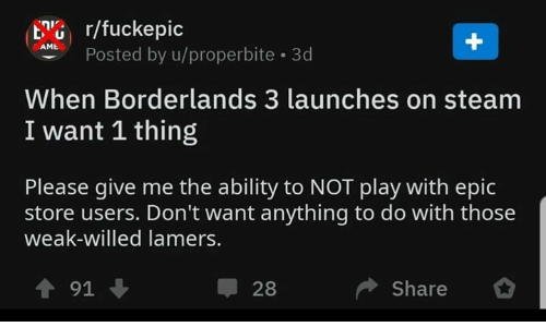 Steam, Video Games, and Ability: G r/fuckepic  APosted by u/properbite 3d  When Borderlands 3 launches on steam  I want 1 thing  Please give me the ability to NOT play with epic  store users. Don't want anything to do with those  weak-willed lamer  Share *  ↑91 ↓  28
