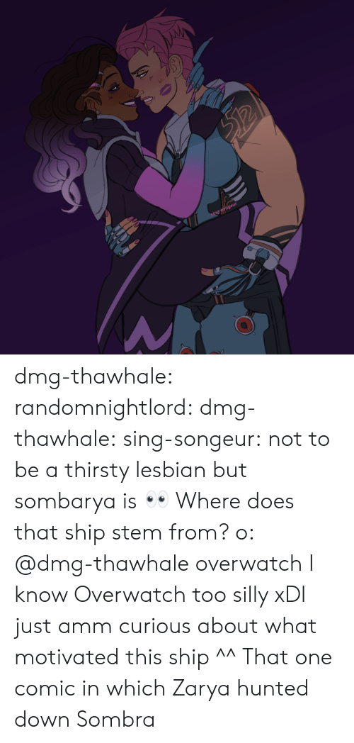 Thirsty, Tumblr, and Blog: g-songeur dmg-thawhale:  randomnightlord: dmg-thawhale:   sing-songeur: not to be a thirsty lesbian but sombarya is 👀 Where does that ship stem from? o:   @dmg-thawhale overwatch  I know Overwatch too silly xDI just amm curious about what motivated this ship ^^  That one comic in which Zarya hunted down Sombra