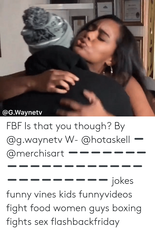 Vines: @G.Waynetv FBF Is that you though? By @g.waynetv W- @hotaskell ➖ @merchisart ➖➖➖➖➖➖➖➖➖➖➖➖➖➖➖➖➖➖➖➖➖➖➖➖➖➖➖➖ jokes funny vines kids funnyvideos fight food women guys boxing fights sex flashbackfriday
