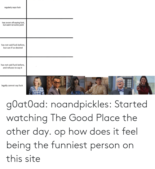 funniest: g0at0ad:  noandpickles: Started watching The Good Place the other day. op how does it feel being the funniest person on this site
