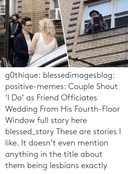mention: g0thique: blessedimagesblog:  positive-memes:    Couple Shout 'I Do' as Friend Officiates Wedding From His Fourth-Floor Window   full story here  blessed_story  These are stories I like. It doesn't even mention anything in the title about them being lesbians  exactly