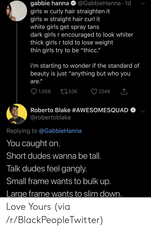 "Blackpeopletwitter, Girls, and Love: gabbie hanna  girls w curly hair straighten it  girls w straight hair curl it  white girls get spray tans  dark girls r encouraged to look whiter  thick girls r told to lose weight  thin girls try to be ""thicc.""  @GabbieHanna 1d  i'm starting to wonder if the standard of  beauty is just ""anything but who you  are.""  1,056  53K  224K  Roberto Blake #AWESOMESQUAD  @robertoblake  Replying to @GabbieHanna  You caught on.  Short dudes wanna be tal.  Talk dudes feel gangly.  Small frame wants to bulk up.  Large frame wants to slim down. Love Yours (via /r/BlackPeopleTwitter)"