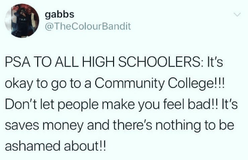 Bad, College, and Community: gabbs  @TheColourBandit  PSA TO ALL HIGH SCHOOLERS: It's  okay to go to a Community College!!!  Don't let people make you feel bad!! It's  saves money and there's nothing to be  ashamed about!!