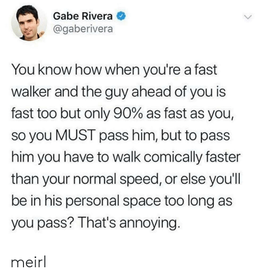 Space, MeIRL, and Annoying: Gabe Rivera  @gaberivera  You know how when you're a fast  walker and the guy ahead of you is  fast too but only 90% as fast as you,  so you MUST pass him, but to pass  him you have to walk comically faster  than your normal speed, or else you'll  be in his personal space too long as  you pass? That's annoying. meirl