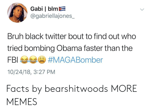 Bruh, Dank, and Facts: Gabi   blmE  @gabriellajones_  Bruh black twitter bout to find out who  tried bombing Obama faster than the  10/24/18, 3:27 PM Facts by bearshitwoods MORE MEMES