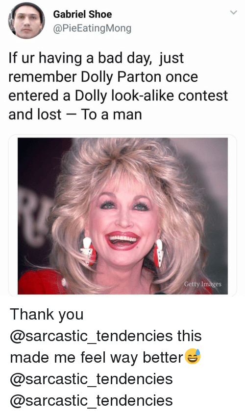 tendencies: Gabriel Shoe  @PieEatingMong  If ur having a bad day, just  remember Dolly Parton once  entered a Dolly look-alike contest  and lost - To a man  Getty Images Thank you @sarcastic_tendencies this made me feel way better😅 @sarcastic_tendencies @sarcastic_tendencies