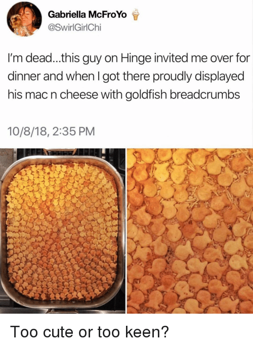 Cute, Goldfish, and Memes: Gabriella McFroYo  @SwirlGirlChi  I'm dead...this guy on Hinge invited me over for  dinner and when I got there proudly displayed  his mac n cheese with goldfish breadcrumbs  10/8/18, 2:35 PM Too cute or too keen?