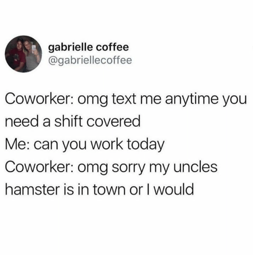 Dank, Omg, and Sorry: gabrielle coffee  @gabriellecoffee  Coworker: omg text me anytime you  need a shift covered  Me: can you work today  Coworker: omg sorry my uncles  hamster is in town or I would