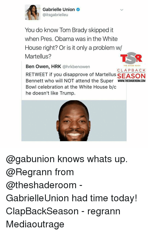 Gabrielle Union, Memes, and 🤖: Gabrielle Union  aitsgabrielleu  You do know Tom Brady skipped it  when Pres. Obama was in the White  House right? Or is it only a problem w/  TSR  Martellus?  Ben Owen, HRK  @hrkbe nowen  THE SHADE ROOM  CLA PBA CK  RETWEET if you disapprove of Martellus SEASON  Bennett who will NOT attend the Super  WWW.THESHADEROOM COM  Bowl celebration at the White House b/c  he doesn't like Trump. @gabunion knows whats up. @Regrann from @theshaderoom - GabrielleUnion had time today! ClapBackSeason - regrann Mediaoutrage