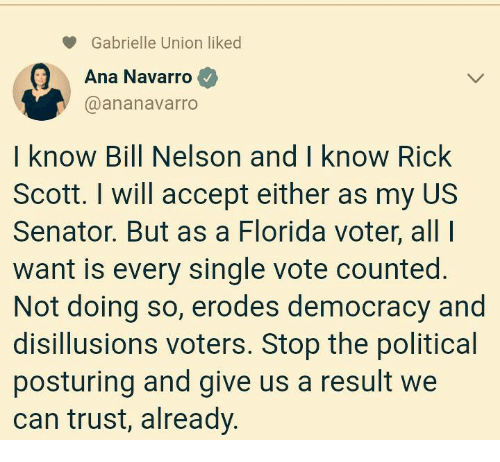 Gabrielle Union, Florida, and Democracy: Gabrielle Union liked  Ana Navarro  @ananavarro  I know Bill Nelson and I know Rick  Scott. I will accept either as my US  Senator. But as a Florida voter, all  want is every single vote counted.  Not doing so, erodes democracy and  disillusions voters. Stop the political  posturing and give us a result we  can trust, already.