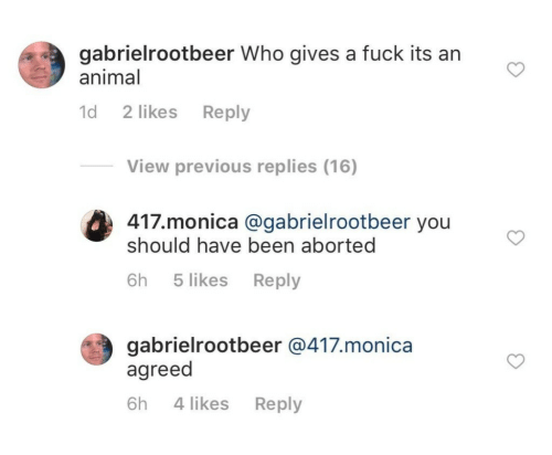 Fuck Its: gabrielrootbeer Who gives a fuck its an  animal  d 2 likes Reply  View previous replies (16)  417.monica @gabrielrootbeer you  should have been aborted  (#3  6h 5 likes Reply  gabrielrootbeer @417.monica  agreed  6h 4 likes Reply