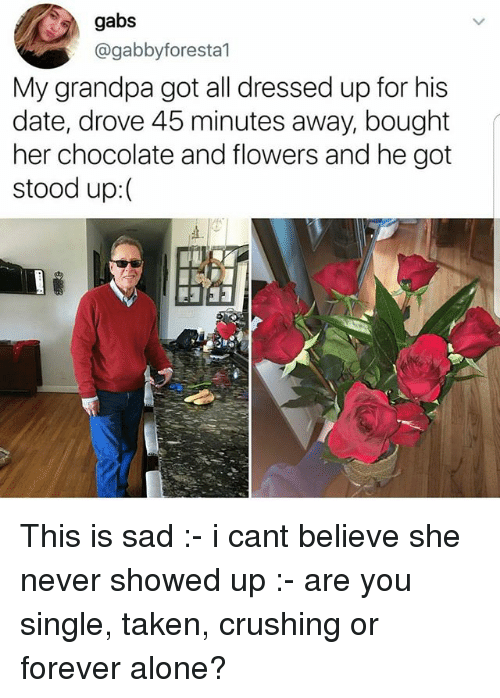 Are You Single: gabs  @gabbyforesta1  My grandpa got all dressed up for his  date, drove 45 minutes away, bought  her chocolate and flowers and he got  stood up:( This is sad :- i cant believe she never showed up :- are you single, taken, crushing or forever alone?