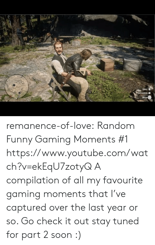 Milan: GAEET  ASTAANIE  MILAN remanence-of-love:  Random  Funny Gaming Moments #1    https://www.youtube.com/watch?v=ekEqU7zotyQ  A compilation of all my favourite gaming moments that I've captured over the last year or so. Go check it out  stay tuned for part 2 soon :)