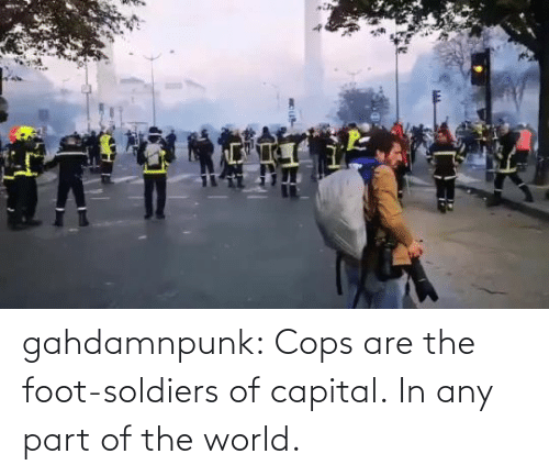 foot: gahdamnpunk:  Cops are the foot-soldiers of capital.  In any part of the world.