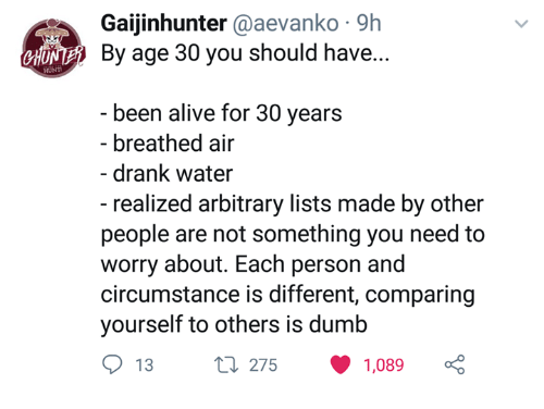 Alive, Dumb, and Water: Gaijinhunter @aevanko 9h  By age 30 you should have...  H  been alive for 30 years  breathed air  drank water  - realized arbitrary lists made by other  people are not something you need to  worry about. Each person and  circumstance is different, comparing  yourself to others is dumb  13t 275 1,089