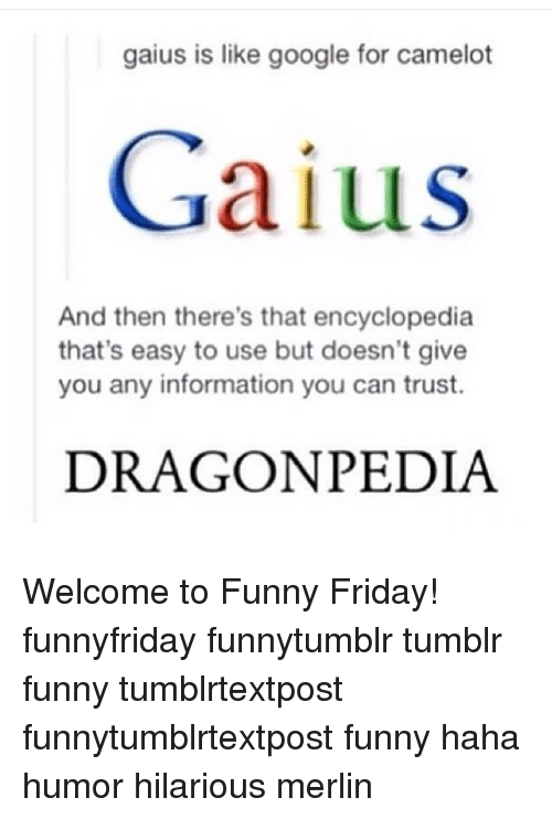 Memes, 🤖, and Merlin: gaius is like google for camelot  Gaius  And then there's that encyclopedia  that's easy to use but doesn't give  you any information you can trust.  DRAGON PEDIA Welcome to Funny Friday! funnyfriday funnytumblr tumblr funny tumblrtextpost funnytumblrtextpost funny haha humor hilarious merlin