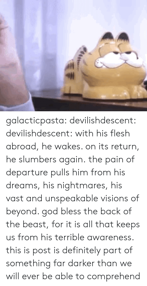 Definitely, God, and Tumblr: galacticpasta:  devilishdescent:  devilishdescent:  with his flesh abroad, he wakes. on its return, he slumbers again.  the pain of departure pulls him from his dreams, his nightmares, his vast and unspeakable visions of beyond. god bless the back of the beast, for it is all that keeps us from his terrible awareness.  this is post is definitely part of something far darker than we will ever be able to comprehend