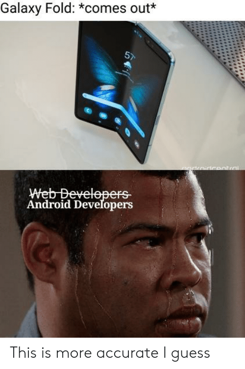 Android, Guess, and Galaxy: Galaxy Fold: *comes out  Android Developers This is more accurate I guess
