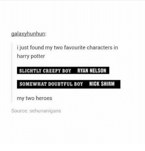 doubtful: galaxyhunhun:  i just found my two favourite characters in  harry potter  SLICHTLY CREEPY BOY RYAN NELSON  SOMEWHAT DOUBTFUL BOY NICK SHIRM  my two heroes  Source: sehunanigans