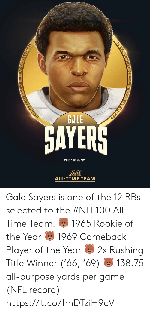 rushing: GALE  GAYERS  CHICAGO BEARS  ALL-TIΜΕ ΤEAΜ  EL ALL-PRO  2x NFL RUSHING CHAMPION  HALL OF FAME RUNNING BACK 1965-1971 Gale Sayers is one of the 12 RBs selected to the #NFL100 All-Time Team!  🐻 1965 Rookie of the Year 🐻 1969 Comeback Player of the Year 🐻 2x Rushing Title Winner ('66, '69) 🐻 138.75 all-purpose yards per game (NFL record) https://t.co/hnDTziH9cV