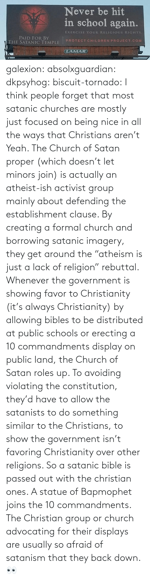 "Government: galexion:  absolxguardian:  dkpsyhog:  biscuit-tornado:     I think people forget that most satanic churches are mostly just focused on being nice in all the ways that Christians aren't  Yeah. The Church of Satan proper (which doesn't let minors join) is actually an atheist-ish activist group mainly about defending the establishment clause. By creating a formal church and borrowing satanic imagery, they get around the ""atheism is just a lack of religion"" rebuttal. Whenever the government is showing favor to Christianity (it's always Christianity) by allowing bibles to be distributed at public schools or erecting a 10 commandments display on public land, the Church of Satan roles up. To avoiding violating the constitution, they'd have to allow the satanists to do something similar to the Christians, to show the government isn't favoring Christianity over other religions. So a satanic bible is passed out with the christian ones. A statue of Bapmophet joins the 10 commandments. The Christian group or church advocating for their displays are usually so afraid of satanism that they back down.   👀"