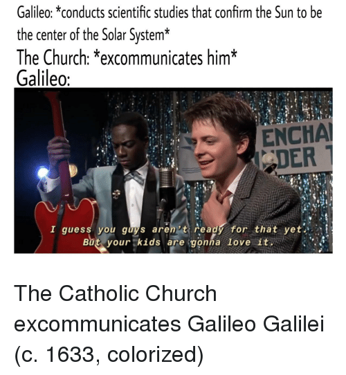 Church, Love, and Guess: Galileo: *conducts scientific studies that confirm the Sun to be  the center of the Solar System*  The Church: *excommunicates him*  Galileo  ENCHA  DER  I guess you guys aren't ready for that yet  But.yourtkids are:gonna love ituen ) 、.앴 The Catholic Church excommunicates Galileo Galilei (c. 1633, colorized)