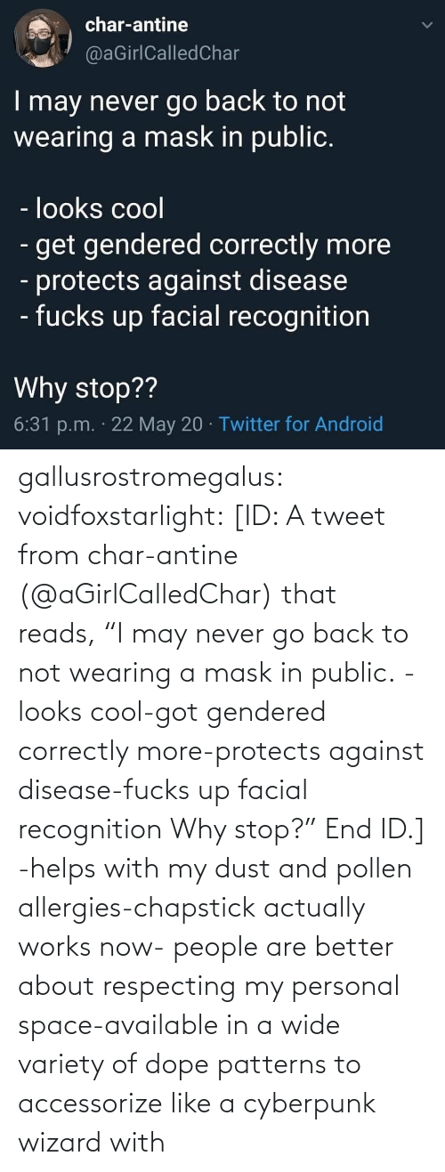 "got: gallusrostromegalus:  voidfoxstarlight: [ID: A tweet from char-antine (@aGirlCalledChar) that reads, ""I may never go back to not wearing a mask in public. -looks cool-got gendered correctly more-protects against disease-fucks up facial recognition Why stop?"" End ID.]    -helps with my dust and pollen allergies-chapstick actually works now- people are better about respecting my personal space-available in a wide variety of dope patterns to accessorize like a cyberpunk wizard with"