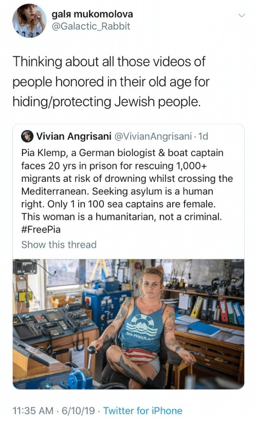 pia: gals mukomolova  @Galactic_Rabbit  Thinking about all those videos of  people honored in their old age for  hiding/protecting Jewish people.  Vivian Angrisani @VivianAngrisani 1d  Pia Klemp, a German biologist & boat captain  faces 20 yrs in prison for rescuing 1,000+  migrants at risk of drowning whilst crossing the  Mediterranean. Seeking asylum is a human  right. Only 1 in 100 sea captains are female.  This woman is a humanitarian, not a criminal.  #FreePia  Show this thread  Sea-Watch.or  11:35 AM 6/10/19 Twitter for iPhone