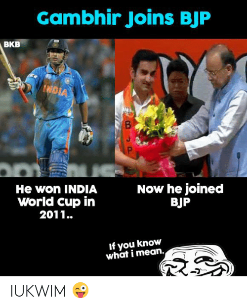 If You Know What I: Gambhir Joins BJF  BKB  He won INDIA  World cup in  2011..  Now he joined  BJP  If you know  what i mean. IUKWIM 😜