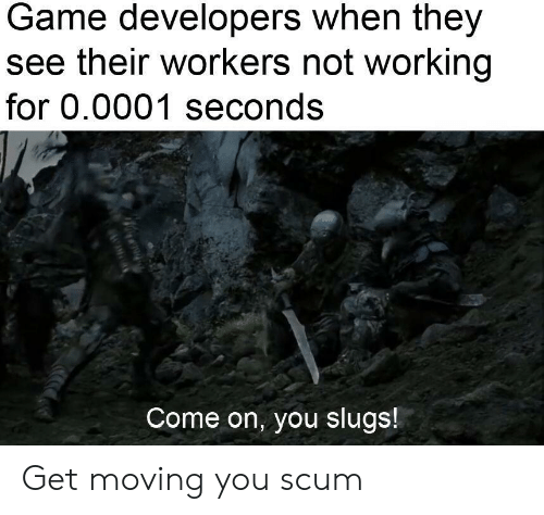 Game, Dank Memes, and Working: Game developers when they  see their workers not working  for 0.0001 seconds  Come on, you slugs! Get moving you scum
