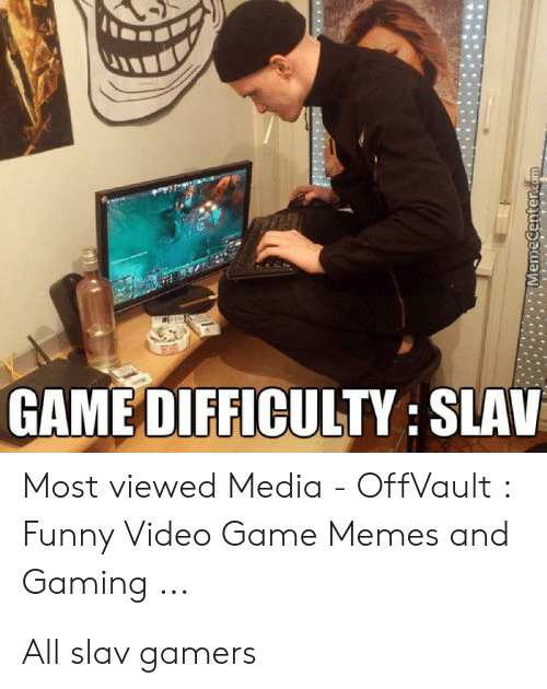video game memes: GAME DIFFICULTY: SLAV  Most viewed Media - OffVault :  Funny Video Game Memes and  Gaming ...  @@enterdm All slav gamers