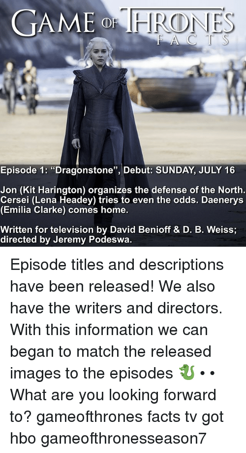 "Facts, Hbo, and Memes: GAME  Episode 1: ""Dragonstone"", Debut: SUNDAY, JULY 16  Jon (Kit Harington) organizes the defense of the North  Cersei (Lena Headey) tries to even the odds. Daenerys  (Emilia Clarke) comes home.  Written for television by David Benioff & D. B. Weiss  directed by Jeremy Podeswa. Episode titles and descriptions have been released! We also have the writers and directors. With this information we can began to match the released images to the episodes 🐉 • • What are you looking forward to? gameofthrones facts tv got hbo gameofthronesseason7"