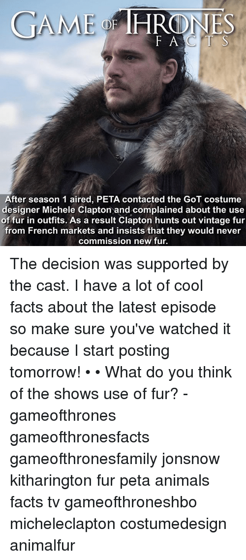 the casting: GAME  HRONES  F ACTS  After season 1 aired, PETA contacted the GoT costume  designer Michele Clapton and complained about the use  of fur in outfits. As a result Clapton hunts out vintage fur  from French markets and insists that they would never  commission new fur The decision was supported by the cast. I have a lot of cool facts about the latest episode so make sure you've watched it because I start posting tomorrow! • • What do you think of the shows use of fur? - gameofthrones gameofthronesfacts gameofthronesfamily jonsnow kitharington fur peta animals facts tv gameofthroneshbo micheleclapton costumedesign animalfur