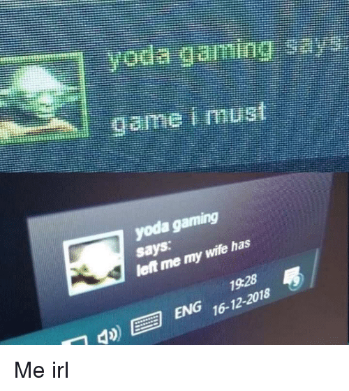 Yoda, Game, and Wife: game i must  yoda gaming  says  lent me my  wife has  19.28  ENG 16-12-2018 Me irl