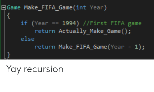 fifa: | Game Make_FIFA_Game (int Year)  {  if (Year == 1994) //First FIFA game  return Actually_Make_Game ();  else  return Make_FI FA_Game (Year  1); Yay recursion