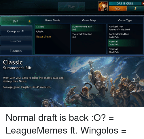 Leaguememe: Game Mode  PvP  Classic  Co-op vs. Al  Nexus Siege  Custom  Tutorials  Classic  Summoner's Rift  Work with your allies to siege the enemy base and  destroy their Nexus  Average game length is 30-45 minutes.  Play  Game Map  Summoners Rift  5v5  Twisted Treeline  3v3  DAS IT GURL  Game Type  Ranked Flex  Parties of 4 disabled  Ranked Solo/Duo  Draft Pick  Normal  Draft Pick  Normal  Blind Pick Normal draft is back :O?  = LeagueMemes ft. Wingolos =