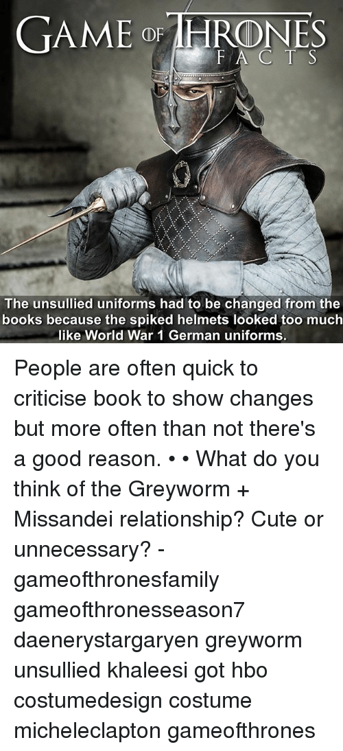 Books, Cute, and Hbo: GAME o IHRONES  FA C T S  The unsullied uniforms had to be changed from the  books because the spiked helmets looked too much  like World War 1 German uniforms. People are often quick to criticise book to show changes but more often than not there's a good reason. • • What do you think of the Greyworm + Missandei relationship? Cute or unnecessary? - gameofthronesfamily gameofthronesseason7 daenerystargaryen greyworm unsullied khaleesi got hbo costumedesign costume micheleclapton gameofthrones