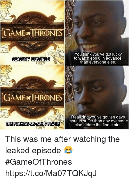Game, Watch, and Got: GAME oF HRONES  You think you've got lucky  to watch eps 6 in advance  than everyone else  SEASON7 EPISODE6  GAME OF HRONES  Realizing you've got ten days  THE FUOKINGSEASON7 FINALE  more to suffer than any everyone  else before the finale airs This was me after watching the leaked episode 😂 #GameOfThrones https://t.co/Ma07TQKJqJ