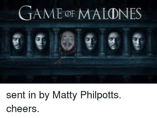 matty: GAME OF MALONES sent in by Matty Philpotts. cheers.