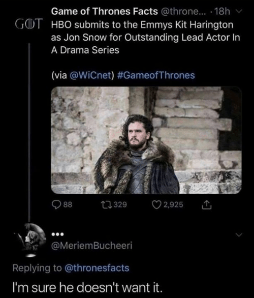 HBO: Game of Thrones Facts @throne... . 18h  GOT HBO submits to the Emmys Kit Harington  as Jon Snow for Outstanding Lead Actor In  A Drama Series  (via @WiCnet) #GameofThrones  2,925  t329  88  @MeriemBucheeri  Replying to @thronesfacts  I'm sure he doesn't want it.