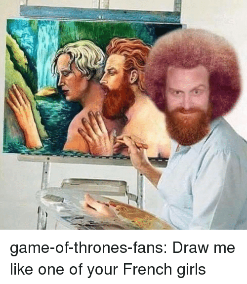 Draw Me Like One Of Your French: game-of-thrones-fans:  Draw me like one of your French girls