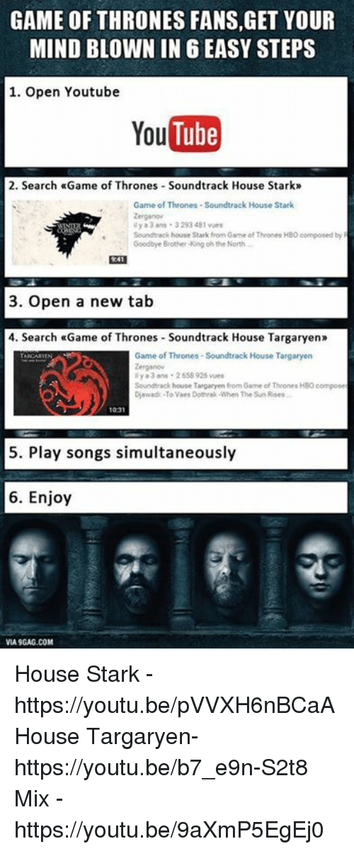 Via9Gag: GAME OF THRONES FANS,GET YOUR  MIND BLOWN IN 6 EASY STEPS  1. Open Youtube  YouTube  2. Search Game of Thrones Soundtrack House Stark  Game of Thrones -Soundtrack House Stark  Zerganov  ily a 3 ans 3293481 wet  Soundtrack house Stark from 6ame of Thrones HBO composed by R  Goodbye Brother King oh the North  3. Open a new tab  4. Search «Game of Thrones Soundtrack House Targaryen»  Game of Thrones-Soundtrack House Targaryen  ily a 3 ans 2558 926 vues  Soundtrack house Targaryen from Game of Thrones HBO compose  Diawadi -To Vaes Dothrak When The Sun Rses  1031  5. Play songs simultaneously  6. Enjoy  VIA9GAG.COM House Stark - https://youtu.be/pVVXH6nBCaA  House Targaryen- https://youtu.be/b7_e9n-S2t8  Mix - https://youtu.be/9aXmP5EgEj0