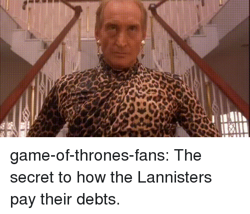 Game of Thrones, Tumblr, and Blog: game-of-thrones-fans:  The secret to how the Lannisters pay their debts.