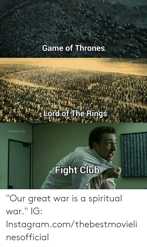 "Game of Thrones, Instagram, and Memes: Game of Thrones,  Lord of The Rings  Fight Clutb ""Our great war is a spiritual war.""  IG: Instagram.com/thebestmovielinesofficial"