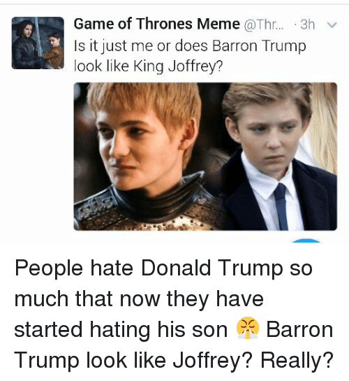 Game Of Throne Meme: Game of Thrones Meme  a Thr  3h v  Is it just me or does Barron Trump  look like King Joffrey? People hate Donald Trump so much that now they have started hating his son 😤  Barron Trump look like Joffrey? Really?