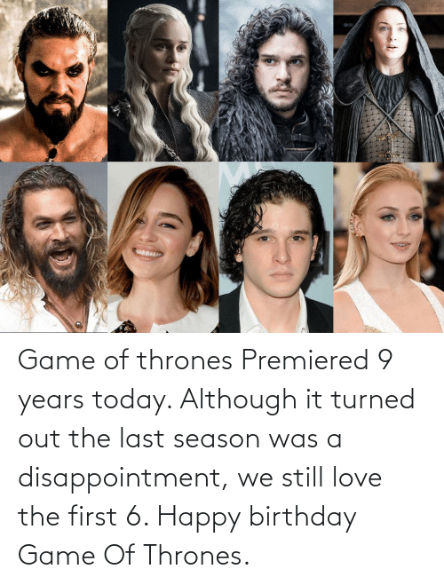 thrones: Game of thrones Premiered 9 years today. Although it turned out the last season was a disappointment, we still love the first 6. Happy birthday Game Of Thrones.