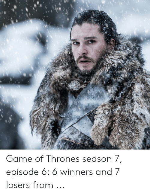 7 Episode 6: Game of Thrones season 7, episode 6: 6 winners and 7 losers from ...